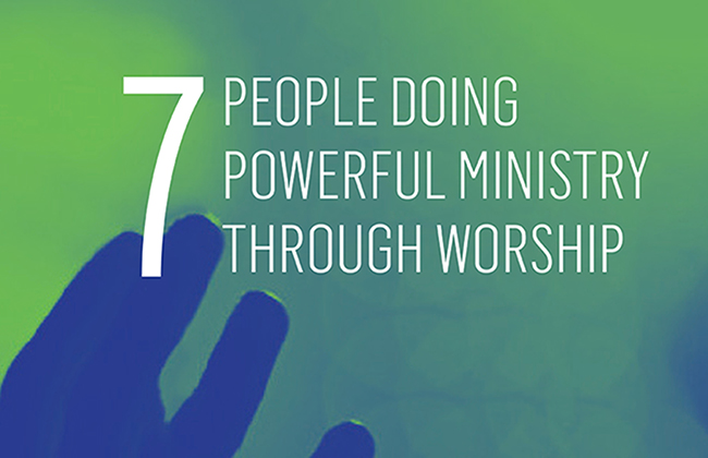 Seven People Doing Powerful Ministry through Worship